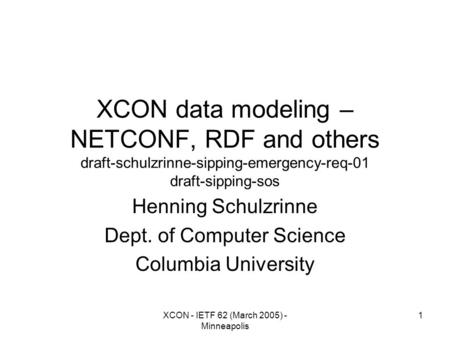 XCON - IETF 62 (March 2005) - Minneapolis 1 XCON data modeling – NETCONF, RDF and others draft-schulzrinne-sipping-emergency-req-01 draft-sipping-sos Henning.
