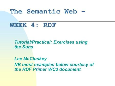 The Semantic Web – WEEK 4: RDF Tutorial/Practical: Exercises using the Suns Lee McCluskey NB most examples below courtesy of the RDF Primer WC3 document.