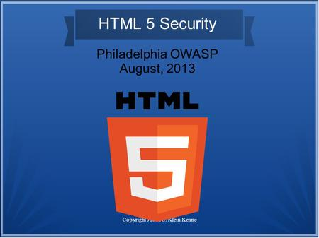 Copyright Justin C. Klein Keane HTML 5 Security Philadelphia OWASP August, 2013.