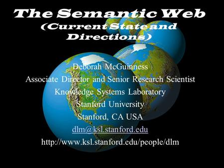 McGuinnessNSF/NCAR October 30, 2002 The Semantic Web (Current State and Directions) Deborah McGuinness Associate Director and Senior Research Scientist.