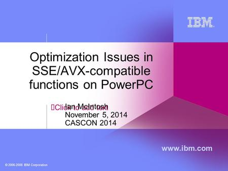 Click to add text www.ibm.com © 2006-2008 IBM Corporation Optimization Issues in SSE/AVX-compatible functions on PowerPC Ian McIntosh November 5, 2014.