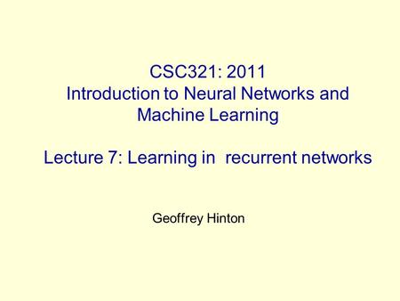 CSC321: 2011 Introduction to Neural Networks and Machine Learning Lecture 7: Learning in recurrent networks Geoffrey Hinton.