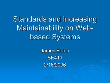 Standards and Increasing Maintainability on Web- based Systems James Eaton SE4112/16/2006.
