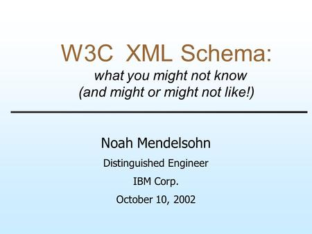 W3C XML Schema: what you might not know (and might or might not like!) Noah Mendelsohn Distinguished Engineer IBM Corp. October 10, 2002.