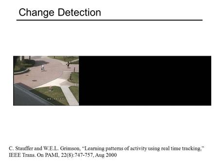 "Change Detection C. Stauffer and W.E.L. Grimson, ""Learning patterns of activity using real time tracking,"" IEEE Trans. On PAMI, 22(8):747-757, Aug 2000."