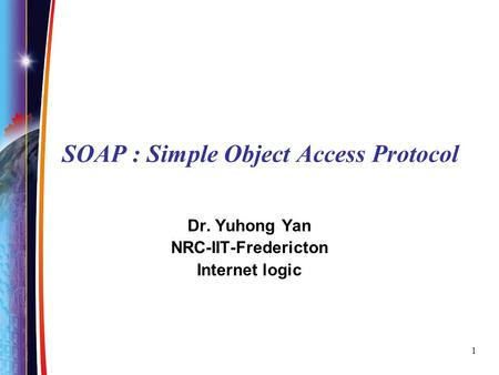 1 SOAP : Simple Object Access Protocol Dr. Yuhong Yan NRC-IIT-Fredericton Internet logic.