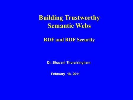 Dr. Bhavani Thuraisingham February 18, 2011 Building Trustworthy Semantic Webs RDF and RDF Security.