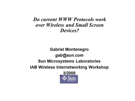 Do current WWW Protocols work over Wireless and Small Screen Devices? Gabriel Montenegro Sun Microsystems Laboratories IAB Wireless Internetworking.