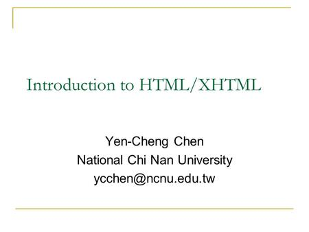 Introduction to HTML/XHTML Yen-Cheng Chen National Chi Nan University