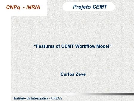 "CNPq - INRIA Projeto CEMT Instituto de Informática - UFRGS ""Features of CEMT Workflow Model"" Carlos Zeve."