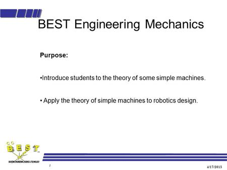 4/17/2015 1 BEST Engineering Mechanics Purpose: Introduce students to the theory of some simple machines. Apply the theory of simple machines to robotics.