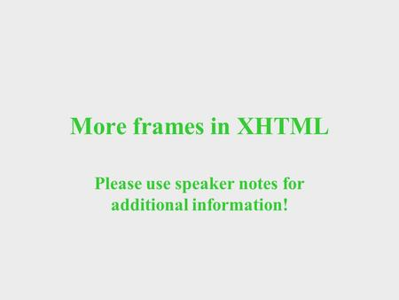 More frames in XHTML Please use speaker notes for additional information!