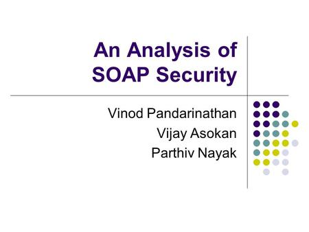 An Analysis of SOAP Security Vinod Pandarinathan Vijay Asokan Parthiv Nayak.