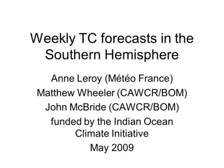 Weekly TC forecasts in the Southern Hemisphere Anne Leroy (Météo France) Matthew Wheeler (CAWCR/BOM) John McBride (CAWCR/BOM) funded by the Indian Ocean.
