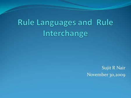 Sujit R Nair November 30,2009. Introduction Need / Requirement. Characteristics of current rule markup Languages. A sample Scenario of Rule Interchange.