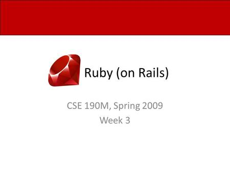 Ruby (on Rails) CSE 190M, Spring 2009 Week 3. Web Programming in Ruby Ruby can be used to write dynamic web pages Similar to PHP, chunks of Ruby begins.