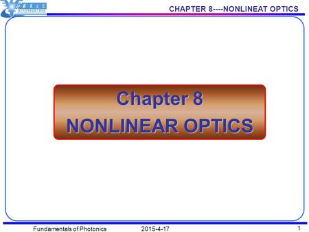 CHAPTER 8----NONLINEAT OPTICS 2015-4-17Fundamentals of Photonics 1 Chapter 8 NONLINEAR OPTICS.