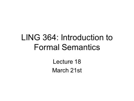 LING 364: Introduction to Formal Semantics Lecture 18 March 21st.