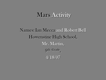 Mars Activity Names: Ian Mecca and Robert Bell Howenstine High School, Mr. Martin, 9 th Grade, 4/18/07.