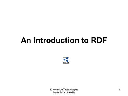 Knowledge Technologies Manolis Koubarakis 1 An Introduction to RDF.