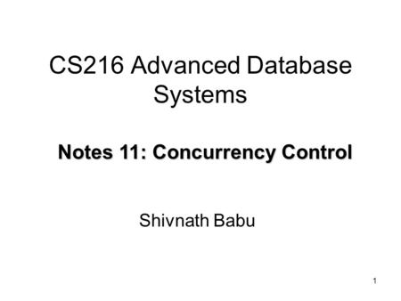1 CS216 Advanced Database Systems Shivnath Babu Notes 11: Concurrency Control.