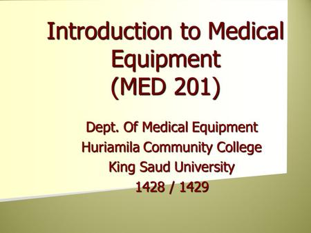 Dept. Of Medical Equipment Huriamila Community College King Saud University 1428 / 1429 Introduction to Medical Equipment (MED 201)