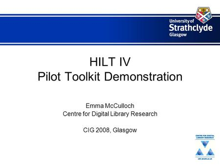 HILT IV Pilot Toolkit Demonstration Emma McCulloch Centre for Digital Library Research CIG 2008, Glasgow.
