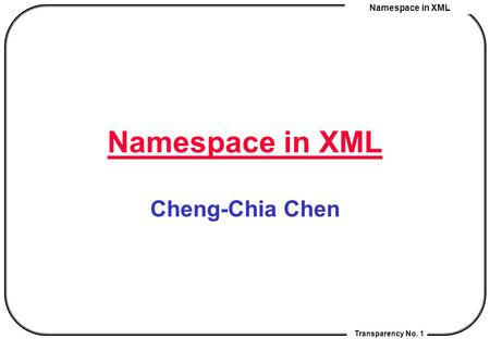 Namespace in XML Transparency No. 1 Namespace in XML Cheng-Chia Chen.