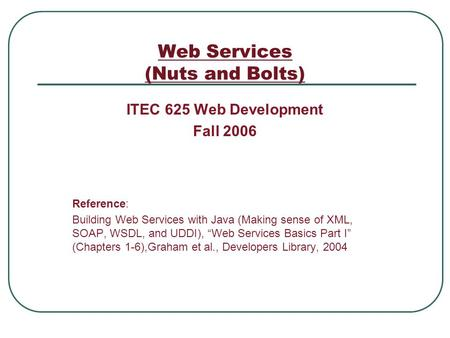 Web Services (Nuts and Bolts) ITEC 625 Web Development Fall 2006 Reference: Building Web Services with Java (Making sense of XML, SOAP, WSDL, and UDDI),