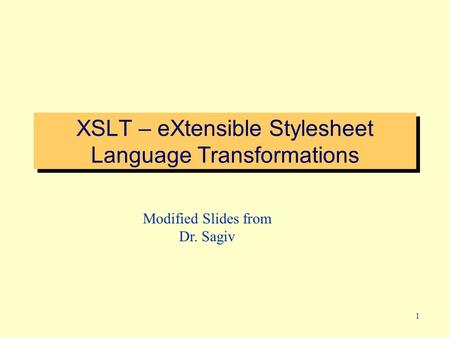 1 XSLT – eXtensible Stylesheet Language Transformations Modified Slides from Dr. Sagiv.