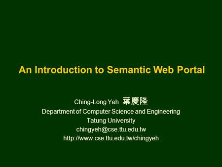 An Introduction to Semantic Web Portal Ching-Long Yeh 葉慶隆 Department of Computer Science and Engineering Tatung University