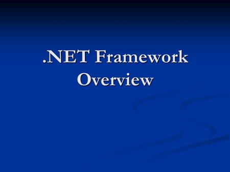 .NET Framework Overview. Whats in the 1.1 Framework 10-15 physical assemblies 10-15 physical assemblies Hundreds of namespaces Hundreds of namespaces.