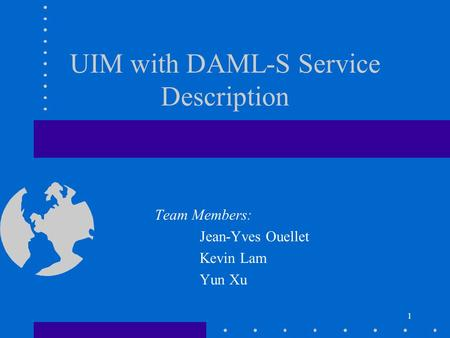 1 UIM with DAML-S Service Description Team Members: Jean-Yves Ouellet Kevin Lam Yun Xu.