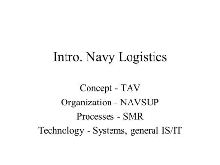 Intro. Navy Logistics Concept - TAV Organization - NAVSUP Processes - SMR Technology - Systems, general IS/IT.
