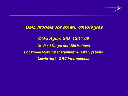 1 UML Models for DAML Ontologies OMG Agent SIG 12/11/00 Dr. Paul Kogut and Bill Holmes Lockheed Martin Management & Data Systems Lewis Hart - GRC International.