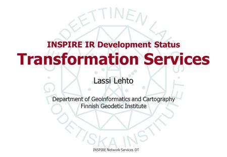 Department of Geoinformatics and Cartography Finnish Geodetic Institute INSPIRE Network Services DT INSPIRE IR Development Status Transformation Services.