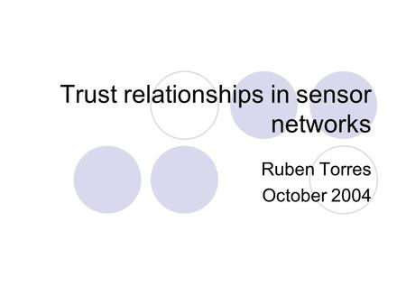 Trust relationships in sensor networks Ruben Torres October 2004.