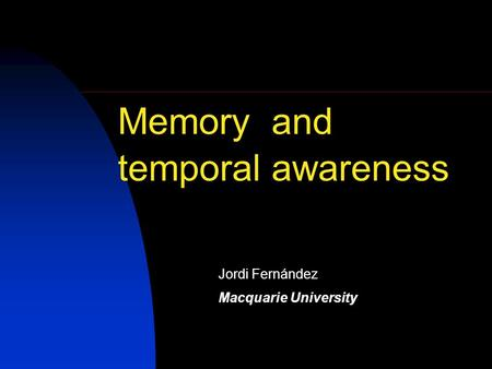 Memory and temporal awareness Jordi Fernández Macquarie University.