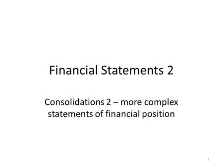 Financial Statements 2 Consolidations 2 – more complex statements of financial position 1.