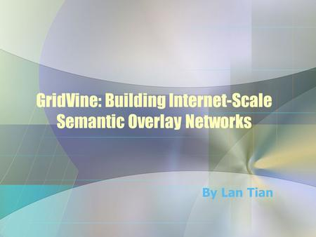 GridVine: Building Internet-Scale Semantic Overlay Networks By Lan Tian.