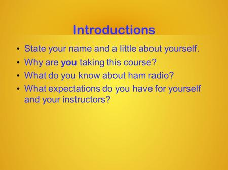 Introductions State your name and a little about yourself. Why are you taking this course? What do you know about ham radio? What expectations do you have.