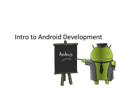 Intro to Android Development. Getting started 1.Install Android SDK (includes Eclipse;  2.If using Windows.