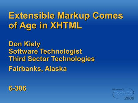 Extensible Markup Comes of Age in XHTML Don Kiely Software Technologist Third Sector Technologies Fairbanks, Alaska 6-306.