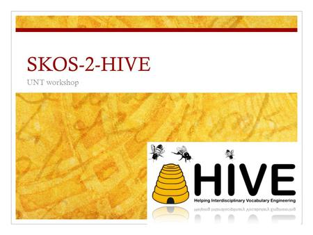 SKOS-2-HIVE UNT workshop. Morning Session Schedule Introductions and Exploring HIVE Section 1: Knowledge Organization and Vocabulary Control Section 2:
