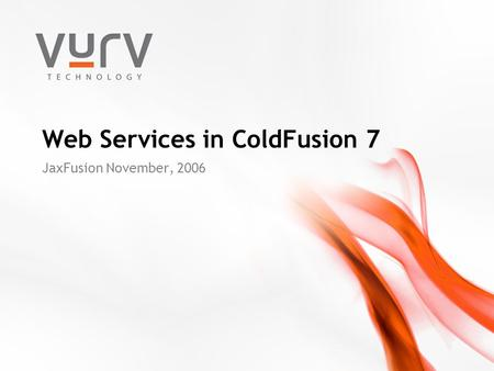 Web Services in ColdFusion 7 JaxFusion November, 2006.