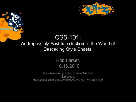 CSS 101: An Impossibly Fast Introduction to the World of Cascading Style Sheets. Rob Larsen 10.13.2010 htmlcssjavascript.com |