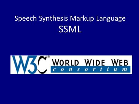 Speech Synthesis Markup Language SSML. Introduced in September 2004 XML based Assists the generation of synthetic speech Specifies the way speech is outputted.