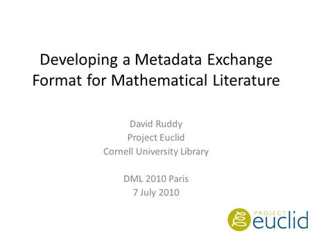 Developing a Metadata Exchange Format for Mathematical Literature David Ruddy Project Euclid Cornell University Library DML 2010 Paris 7 July 2010.
