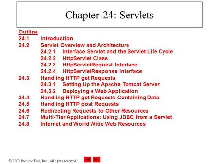  2003 Prentice Hall, Inc. All rights reserved. Chapter 24: Servlets Outline 24.1 Introduction 24.2 Servlet Overview and Architecture 24.2.1 Interface.
