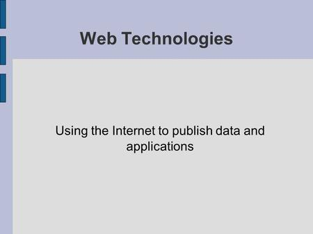 Web Technologies Using the Internet to publish data and applications.